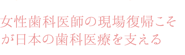 女性歯科医師の現場復帰こそが日本の歯科医療を支える